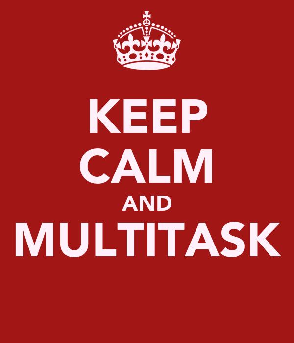 KEEP CALM AND MULTITASK