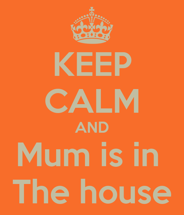 KEEP CALM AND Mum is in  The house