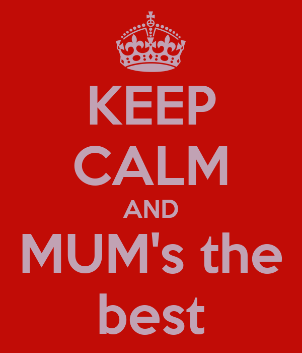 KEEP CALM AND MUM's the best