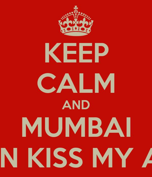 KEEP CALM AND MUMBAI CAN KISS MY ASS