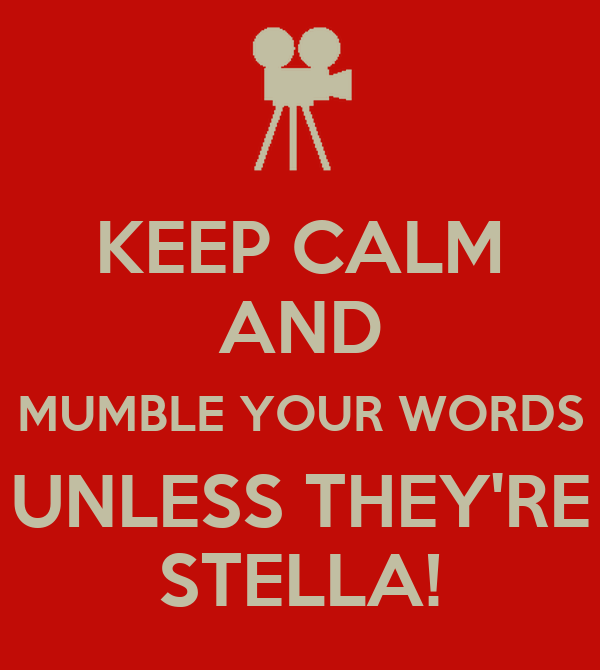 KEEP CALM AND MUMBLE YOUR WORDS UNLESS THEY'RE STELLA!