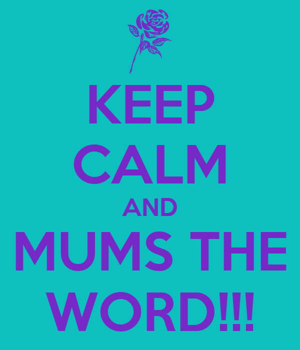 KEEP CALM AND MUMS THE WORD!!!