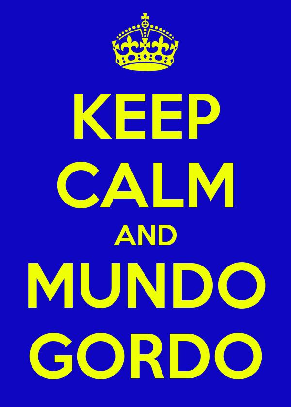 KEEP CALM AND MUNDO GORDO