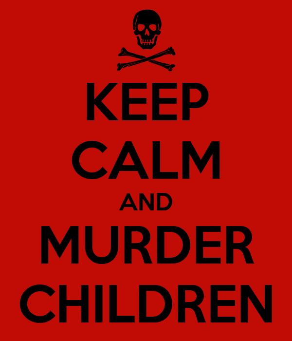 KEEP CALM AND MURDER CHILDREN