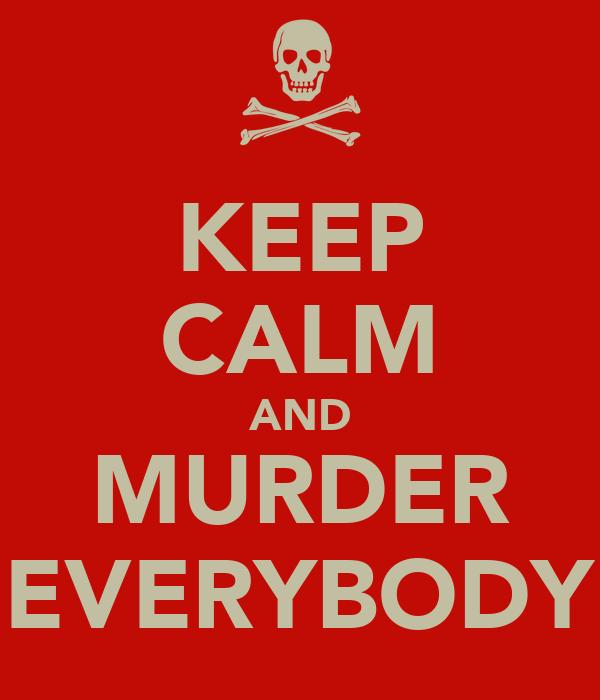 KEEP CALM AND MURDER EVERYBODY