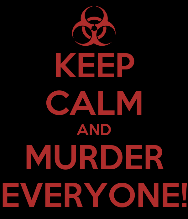 KEEP CALM AND MURDER EVERYONE!