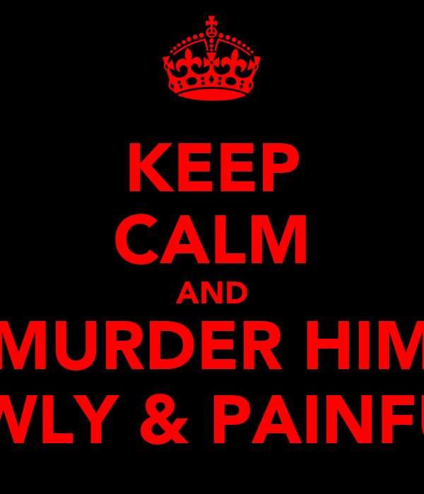 KEEP CALM AND MURDER HIM SLOWLY & PAINFULLY