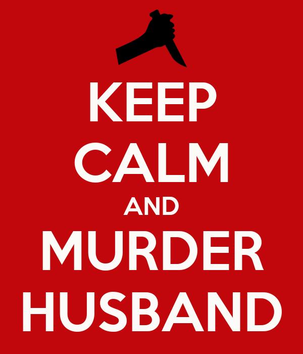 KEEP CALM AND MURDER HUSBAND