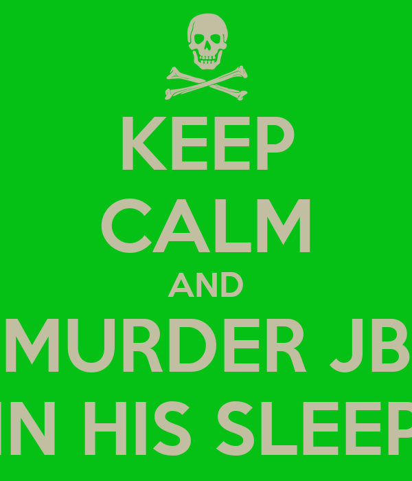 KEEP CALM AND MURDER JB IN HIS SLEEP