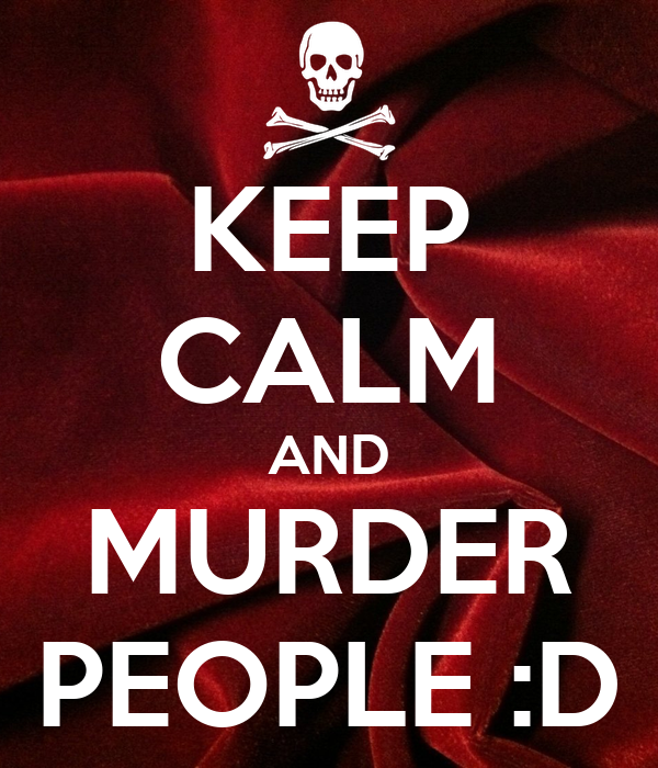 KEEP CALM AND MURDER PEOPLE :D