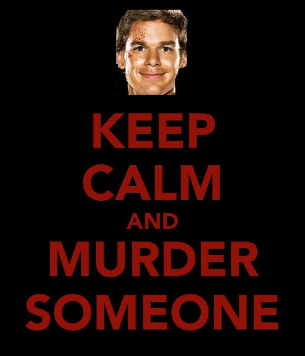 KEEP CALM AND MURDER SOMEONE