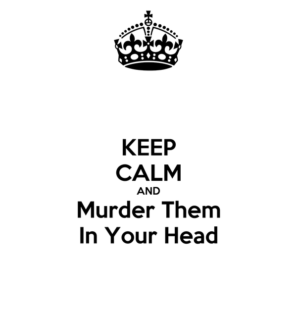 KEEP CALM AND Murder Them In Your Head