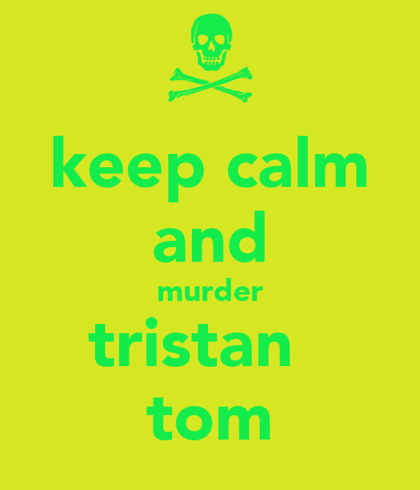 keep calm and murder tristan   tom
