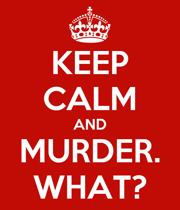 KEEP CALM AND MURDER. WHAT?