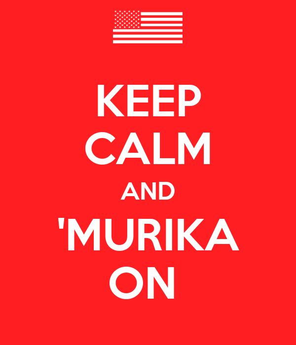 KEEP CALM AND 'MURIKA ON