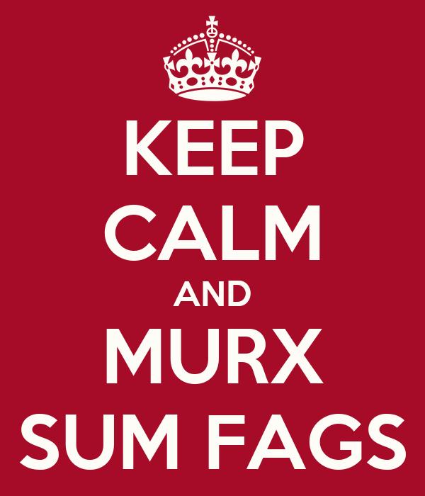 KEEP CALM AND MURX SUM FAGS