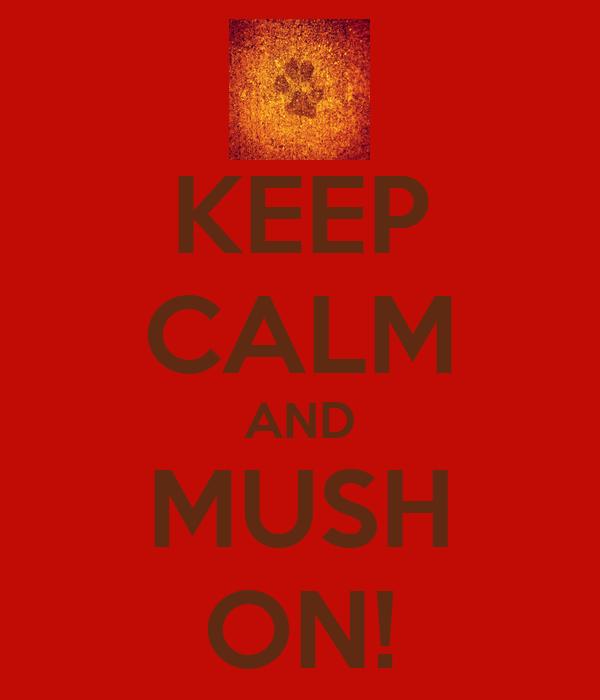 KEEP CALM AND MUSH ON!