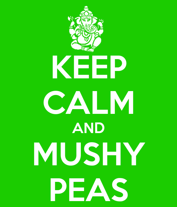 KEEP CALM AND MUSHY PEAS