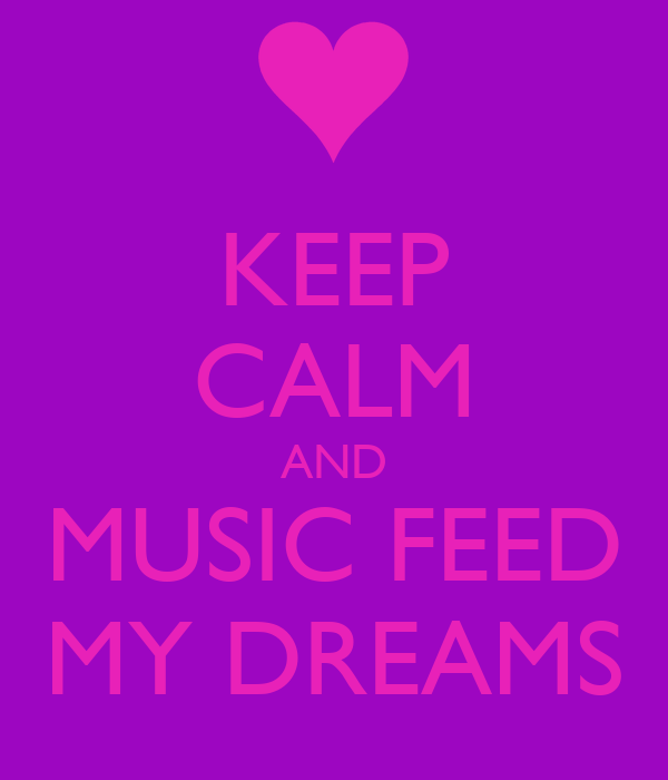 KEEP CALM AND MUSIC FEED MY DREAMS