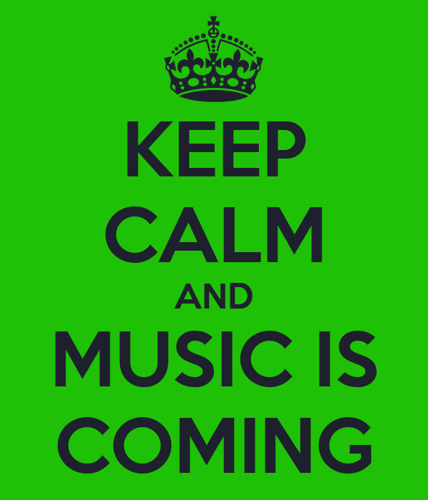 KEEP CALM AND MUSIC IS COMING