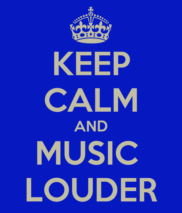 KEEP CALM AND MUSIC  LOUDER