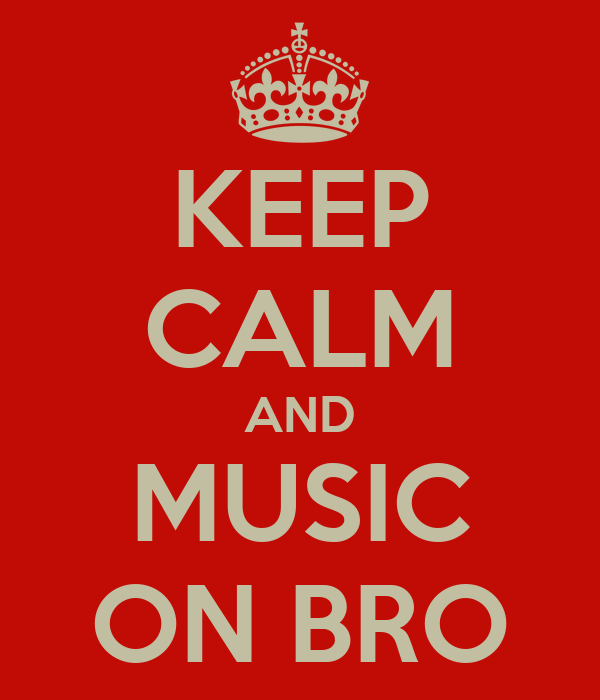 KEEP CALM AND MUSIC ON BRO