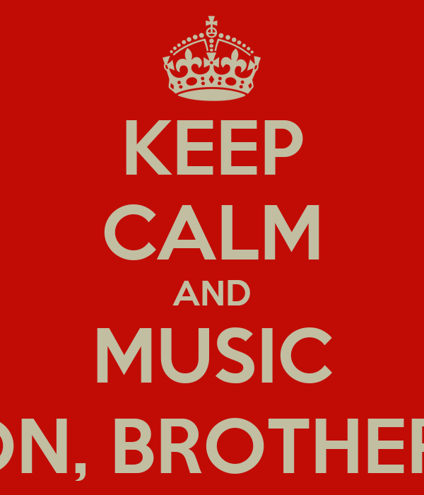 KEEP CALM AND MUSIC ON, BROTHER!