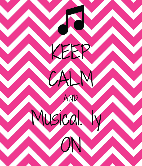 KEEP CALM AND Musical. ly  ON