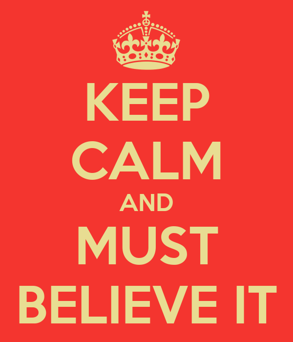 KEEP CALM AND MUST BELIEVE IT