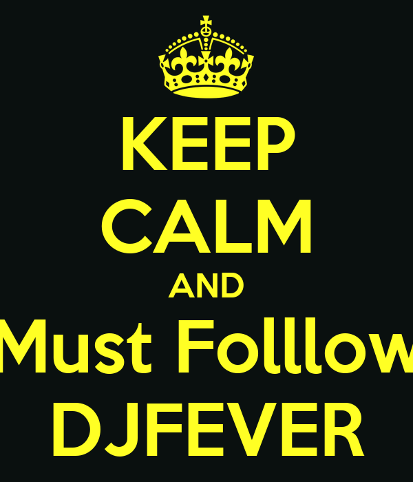 KEEP CALM AND Must Folllow DJFEVER