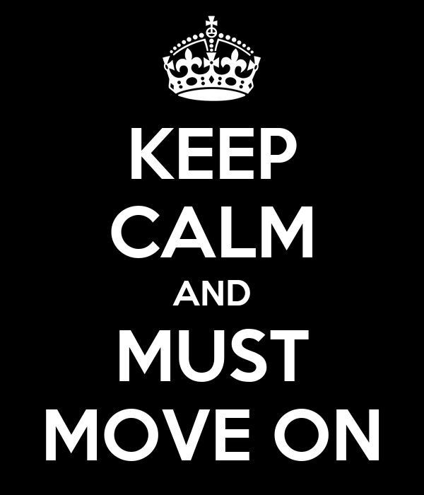 KEEP CALM AND MUST MOVE ON