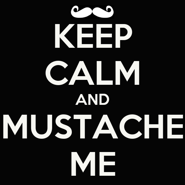 KEEP CALM AND MUSTACHE ME