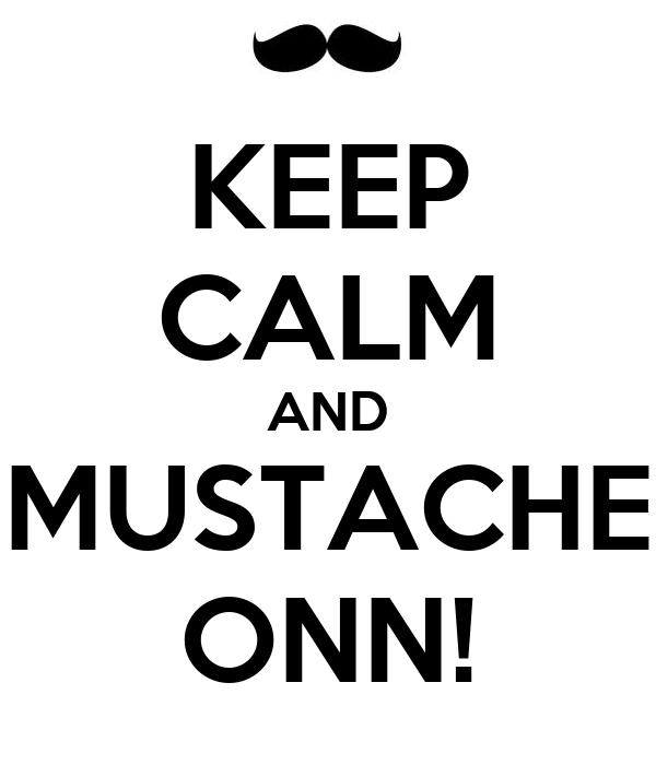 KEEP CALM AND MUSTACHE ONN!