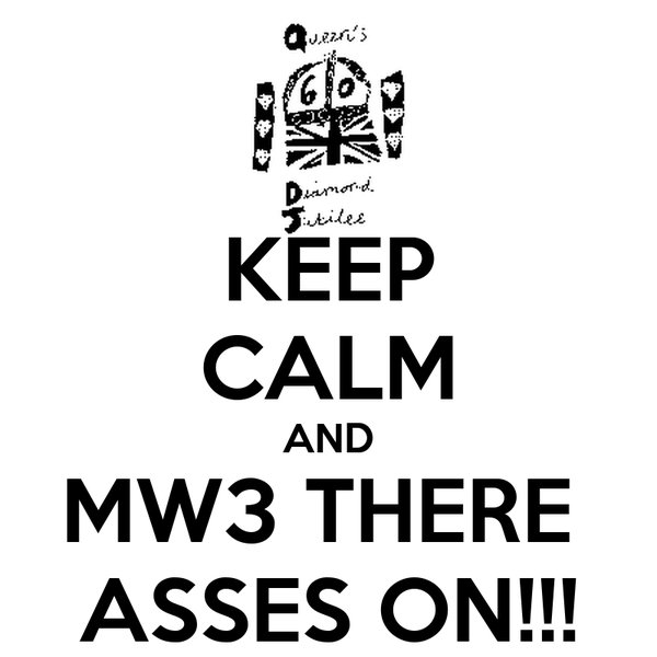 KEEP CALM AND MW3 THERE  ASSES ON!!!