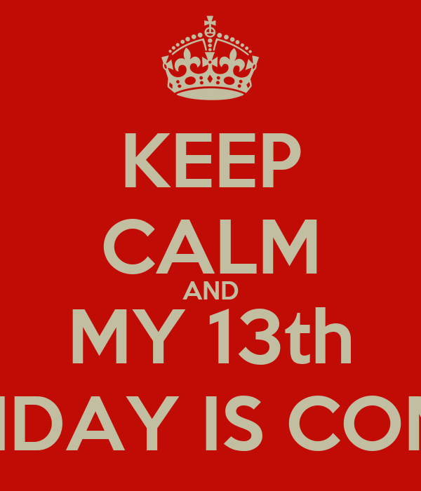KEEP CALM AND MY 13th BIRTHDAY IS COMING