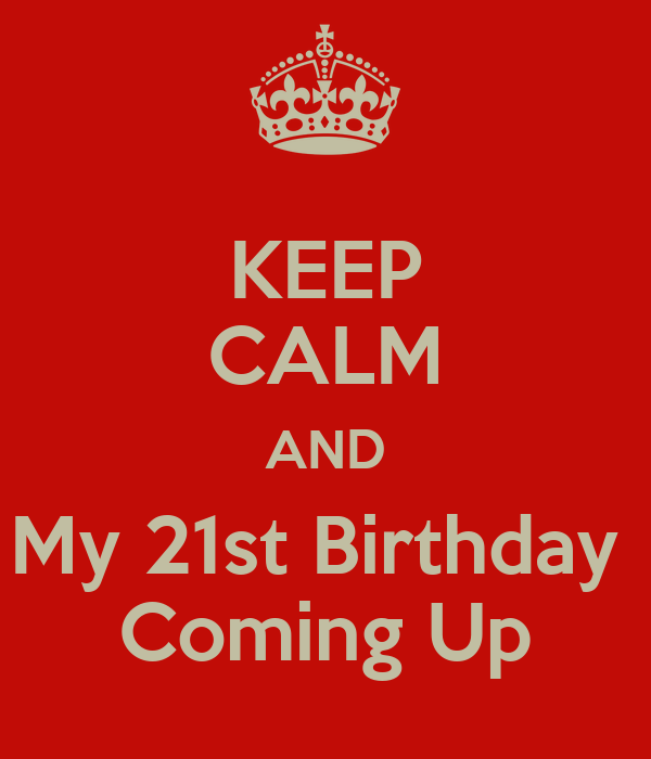 KEEP CALM AND My 21st Birthday  Coming Up
