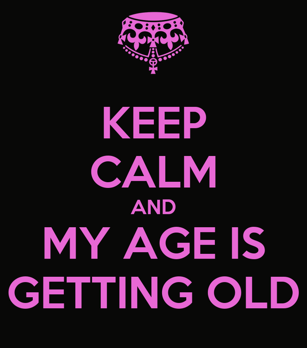 KEEP CALM AND MY AGE IS GETTING OLD
