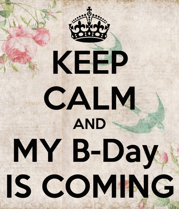 KEEP CALM AND MY B-Day  IS COMING