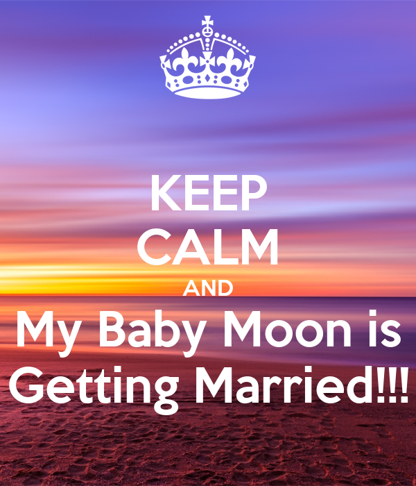 KEEP CALM AND My Baby Moon is Getting Married!!!