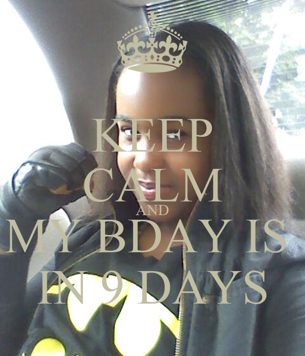 KEEP CALM AND MY BDAY IS  IN 9 DAYS