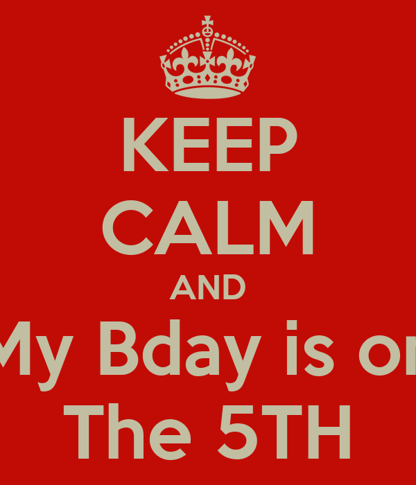 KEEP CALM AND My Bday is on The 5TH