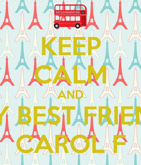 KEEP CALM AND MY BEST FRIEND CAROL F