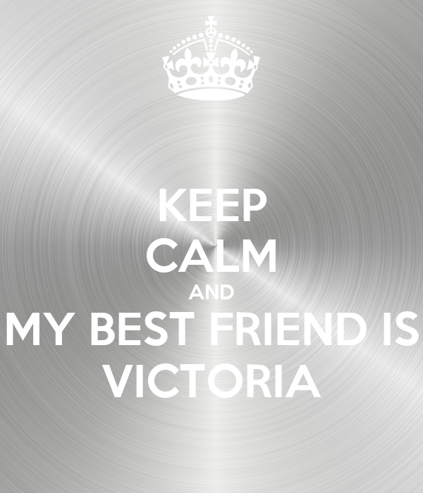 KEEP CALM AND MY BEST FRIEND IS VICTORIA