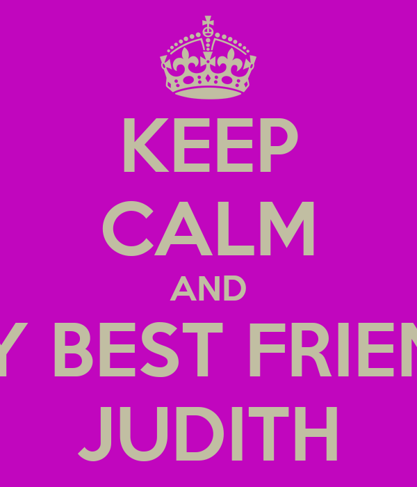KEEP CALM AND MY BEST FRIEND JUDITH