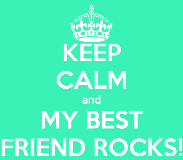 KEEP CALM and MY BEST FRIEND ROCKS!