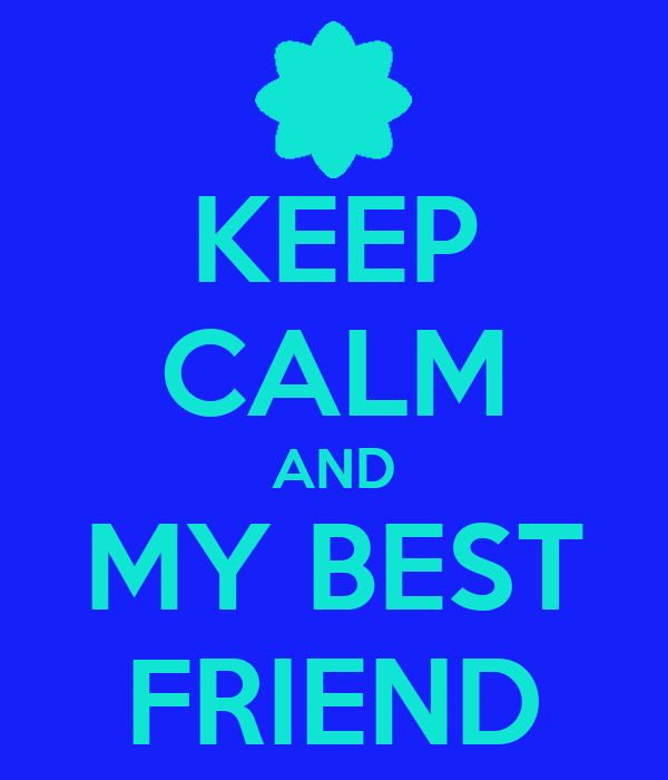 KEEP CALM AND MY BEST FRIEND