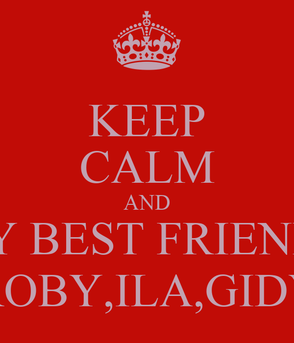 KEEP CALM AND MY BEST FRIENDS ROBY,ILA,GIDY