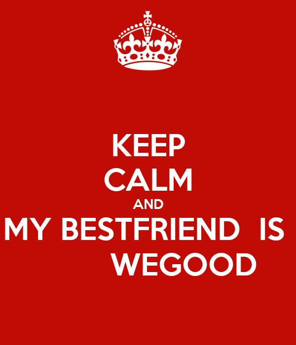 KEEP CALM AND MY BESTFRIEND  IS          WEGOOD
