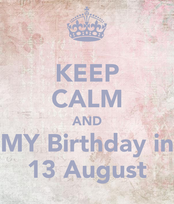 KEEP CALM AND MY Birthday in 13 August