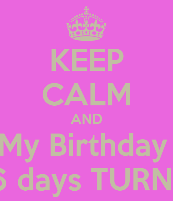 KEEP CALM AND My Birthday  In 26 days TURN UP !